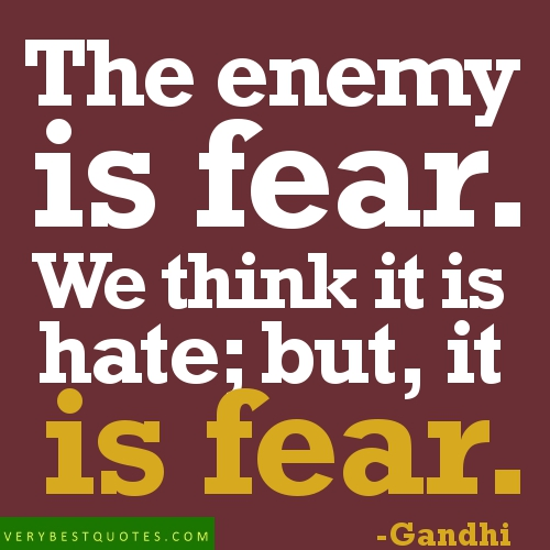 The Enemy Is Fear.We think It Is hate,but It Is Fear ~ Enemy Quote