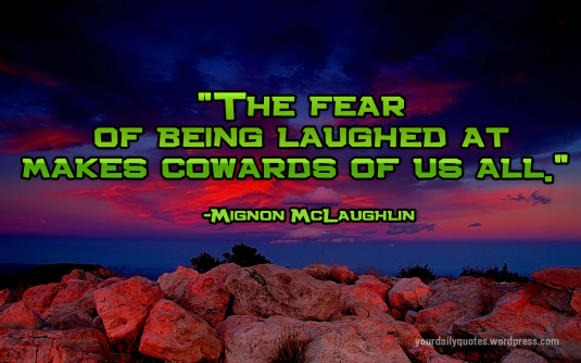 """The Fear of Being Laughed At Makes Cowards of Us All"" ~ Fear Quote"