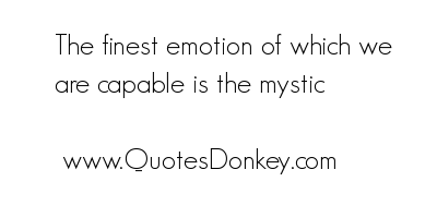The finest Emotion of which We are Capable Is The Mystic ~ Emotion Quote