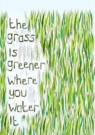The Grass Is Greener Where You Water It ~ Environment Quote