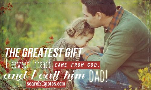 The Greatest Gift I Ever had came from God,and I Call him Dad! ~ Father Quote