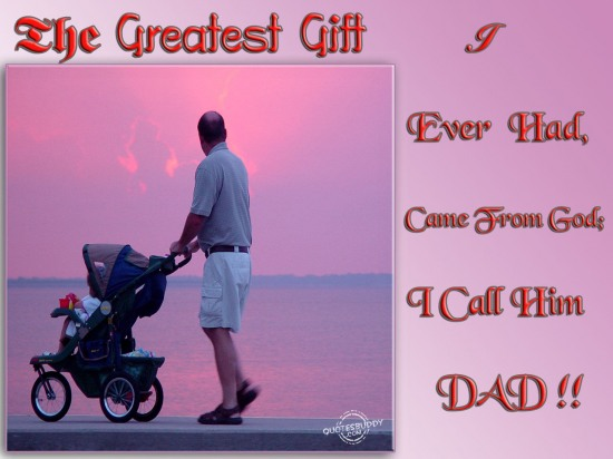 The Greatest Gift I Ever Had,came from god;I call him dad ~ Father Quote