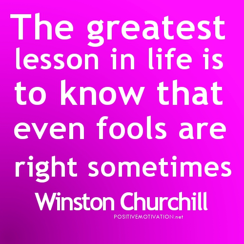The Greatest Lesson in life is that even fools are right sometimes ~ Fools Quote