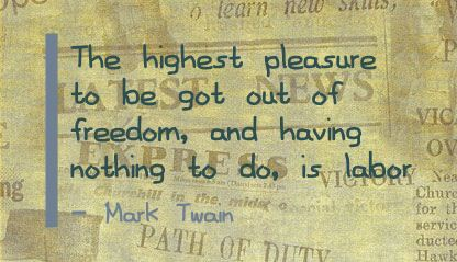 The Highest Pleasure to be got out of Freedom,and having Nothing to do,is labor ~ Freedom Quote