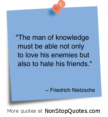 """The Man of Knowledge Must be able not only to love his enemies but also to hate his friends"" ~ Enemy Quote"