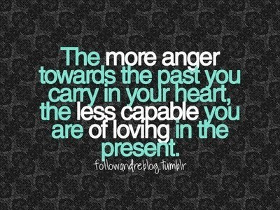 The More Anger towards the past you carry in your heart,the less capable you are of loving in the present ~ Emotion Quote