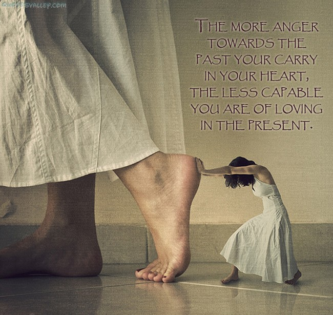 http://quotespictures.com/wp-content/uploads/2013/03/the-more-anger-towards-the-past-your-carry-in-your-heart.jpg