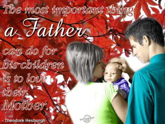 The most important thing a father can do for his children is to love their mother ~ Father Quote