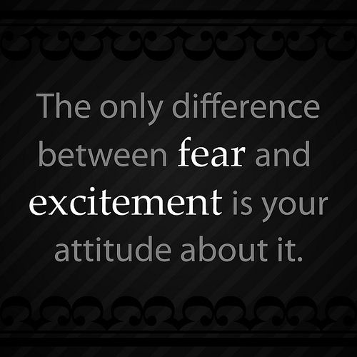 The Only Difference between fear and excitement is your attitude about it ~ Fear Quote