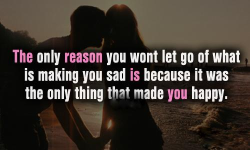 The Only reason you want let go of what is making you sad is because it was the only thing that made you happy ~ Emotion Quote