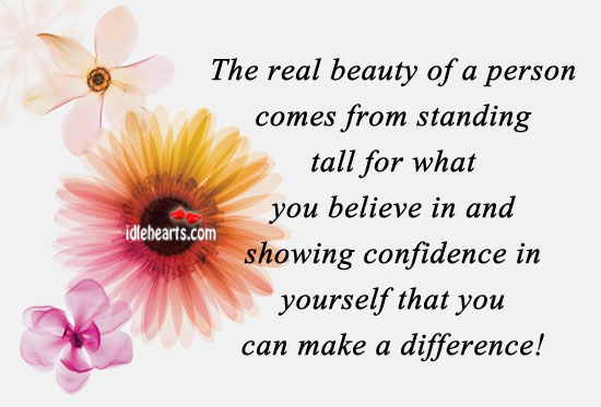 The real Beauty of a Person Comes from Standing tall for what You Believe in and showing confidence inYourself that you can make a difference ~ Confidence Quote