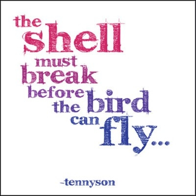 The Shell Must break before the bird can fly ~ Faith Quote