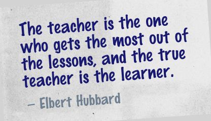 The Teacher Is the One who gets the most out of the lesson,and the true teacher is the learner ~ Education Quote