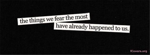 The Things We Fear the most have already happened to us ~ Fear Quote