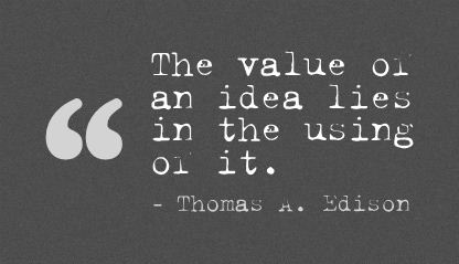 The Value of an Idea Lies In the using of It