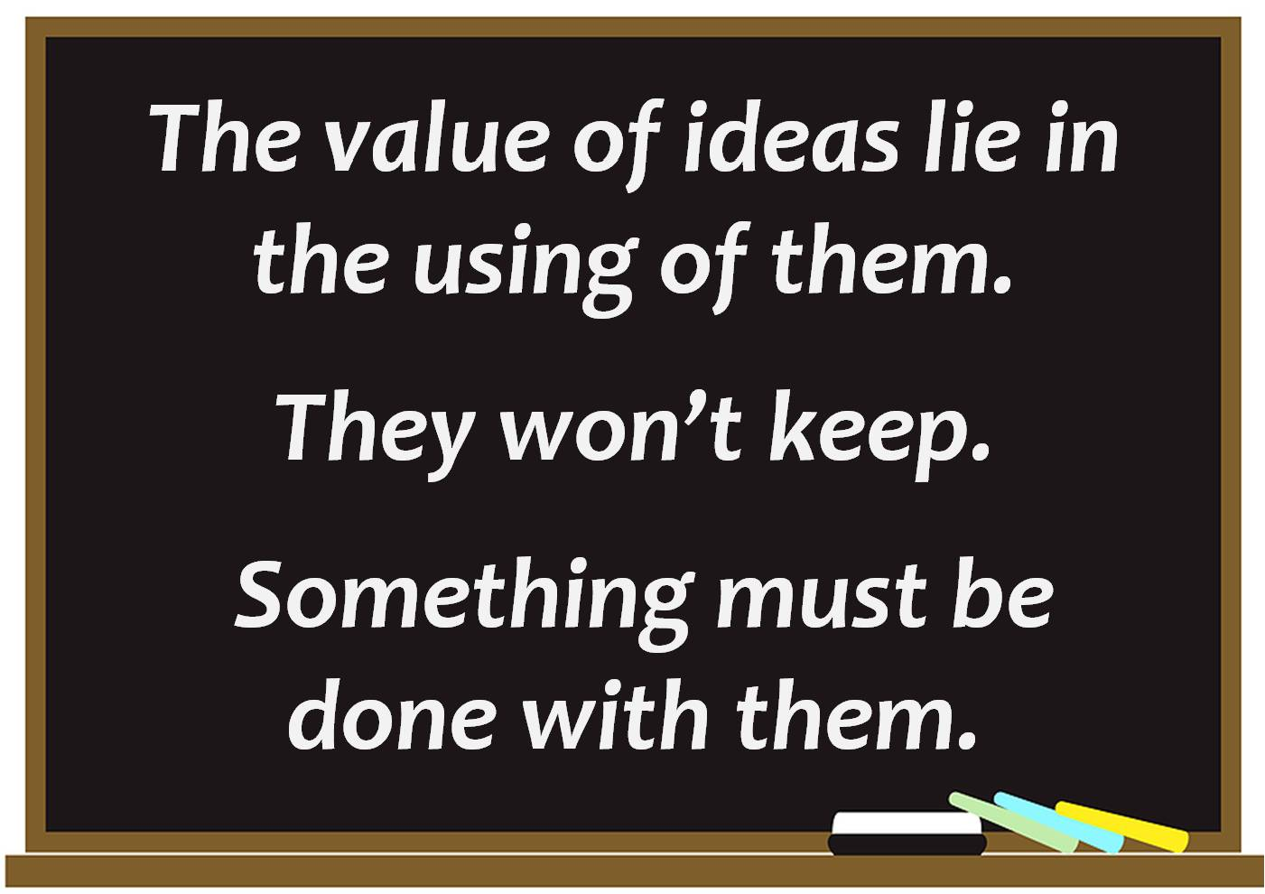 The Value of Ideas Lie In the Using of them ~ Business Quote