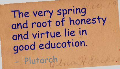 The Very Spring and root of Honesty and Virtue lie in good Education ~ Education Quote