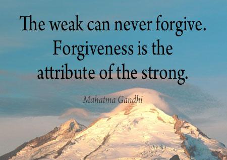 The Weak Can Never Forgive,Forgiveness Is the attribute of the strong ~ Forgiveness  Quote