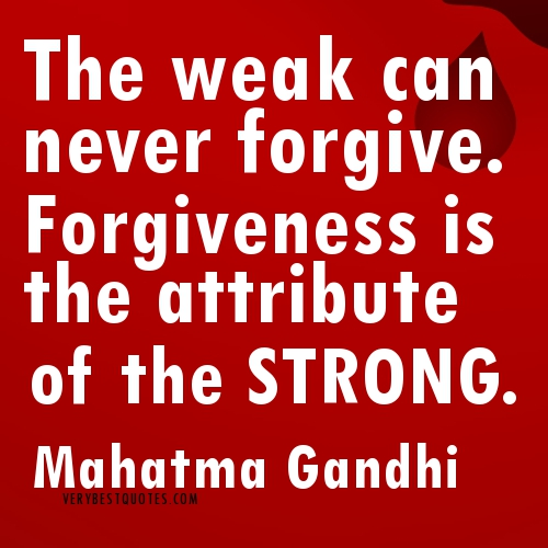 The Weak Can Never Forgive.Forgiveness Is the attribute ofthe Strong ~ Forgiveness Quote