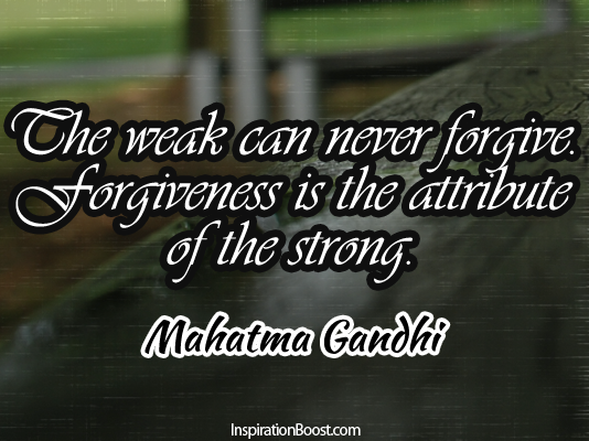 The Weak Can Never Forgive,Forgivenss Is the Attribute of the strong ~ Forgiveness Quote
