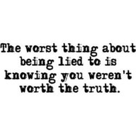The Worst thing about being lied to is knowing you weren't worth the truth ~ Emotion Quote