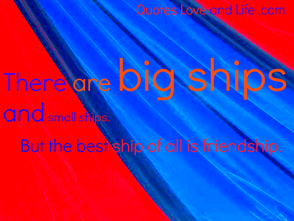 There are Big Ships and Small Ships But the BEst Ship of all is Friendship ~ Best Friend Quote
