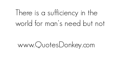 There Is a Sufficiency In the World for man's Need But Not ~ Environment Quote