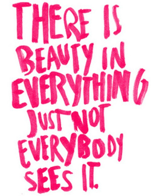 There Is Beauty In Everything Just Not Everybody Sees It Beauty