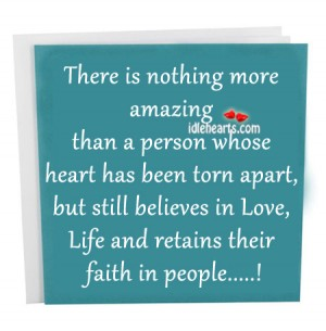 There is nothing more amazing than a person whose heart has been torn apart ~ Faith Quote
