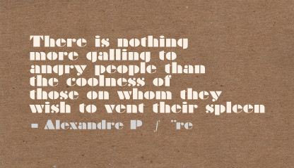 There Is Nothing More qalling to angry People than the coolness of those on whom they wish to vent their spleen