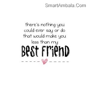 There Is Nothing YOu could ever say or do that would make you less than my best friend ~ Best Friend Quote