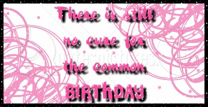 There is still no Cure for the Common Birthday ~ Age Quote