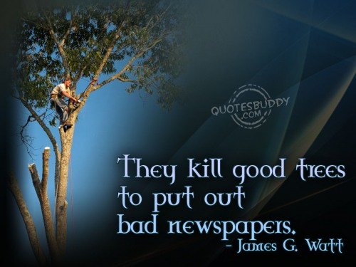 They kill good trees to put out bad newspapers ~ Environment Quote