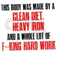 This Body was Made By A Clean Diet,Heavy Iron And A Whole Lot Off King Hard Work ~ Exercise Quote