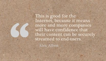 This Is Good for the Internet,because it means more and more companies will have confidence that their content can be securely streamed to end users ~ Confidence Quote