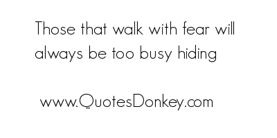 Those that walk with Fear will always be too busy hiding ~ Fear Quote