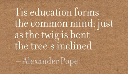 Tis Education forms the common mind,just as the twig is bent the tree's Inclined ~ Education Quote