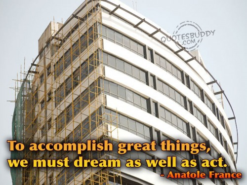 To accomplish great things, we must dream as well as act ~ Dreaming Quote