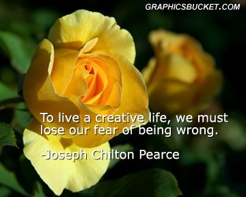 To Live a Creative life,We must lose our Fear of being Wrong ~  Fear  Quote