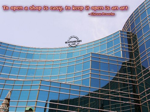 To open a shop is easy, to keep it open is an art ~ Business Quote
