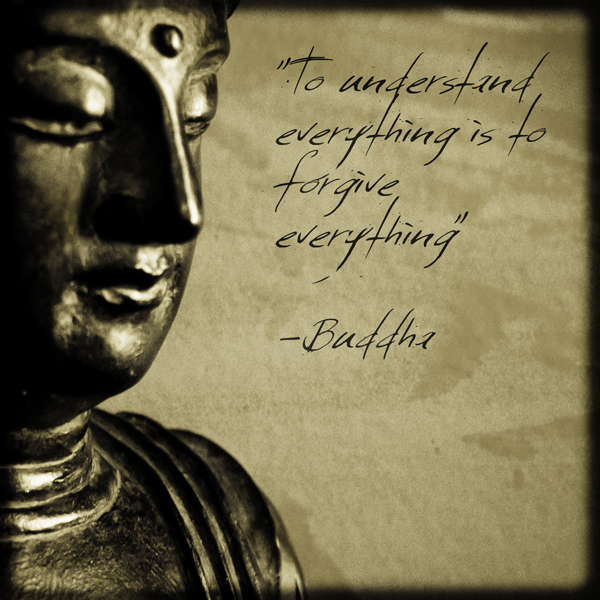 """To Understand Everything Is to Forgive Everything"" ~ Forgiveness Quote"