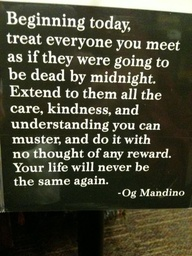 Treat Everyone You Meet as If they were going to be dead by midnight ~ Education Quote