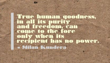 True Human Goodness,in all its purity and Freedom can come to the fore only when its recipient has no power ~ Freedom Quote