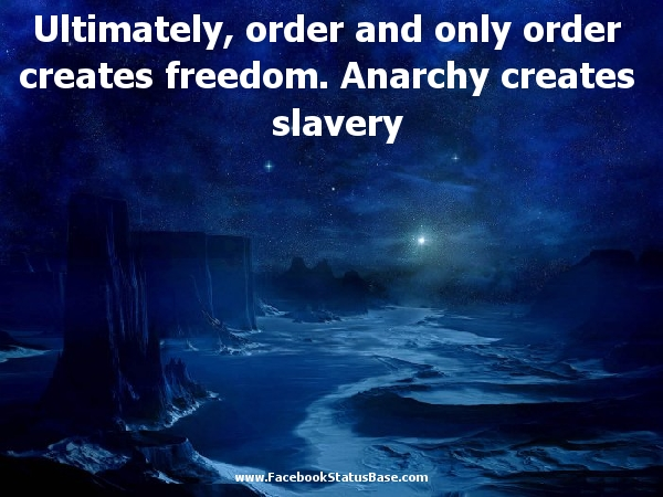 Ultimately,Order and Only Order Creates Freedom,Anarchy Creates Slavery ~ Freedom Quote