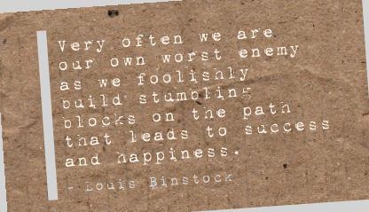 Very often we are our own worst enemy as we