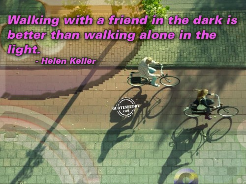 Walking with a friend in the dark is better than walking alone in the light ~ Best Friend Quote