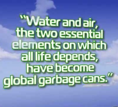 """Water and Air,the two essential elements on which all life depends,have become global garbage cans"" ~ Earth Quote"