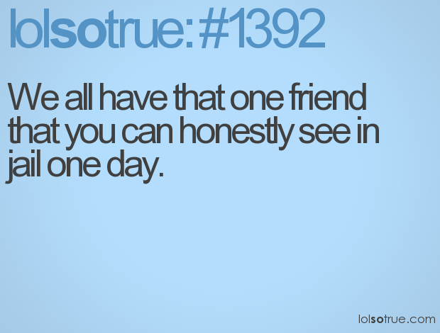 We all have that one friend That You Can Honestly See In Jail One Day ~ Best Friend Quote