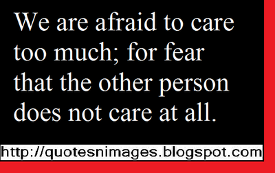 We are afraid to care too much for fear that the other person does not care at all ~ Fear Quote