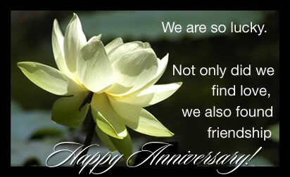 We are So Lucky.Not only did we find love,We Also Found Friendship ~ Anniversary Quote